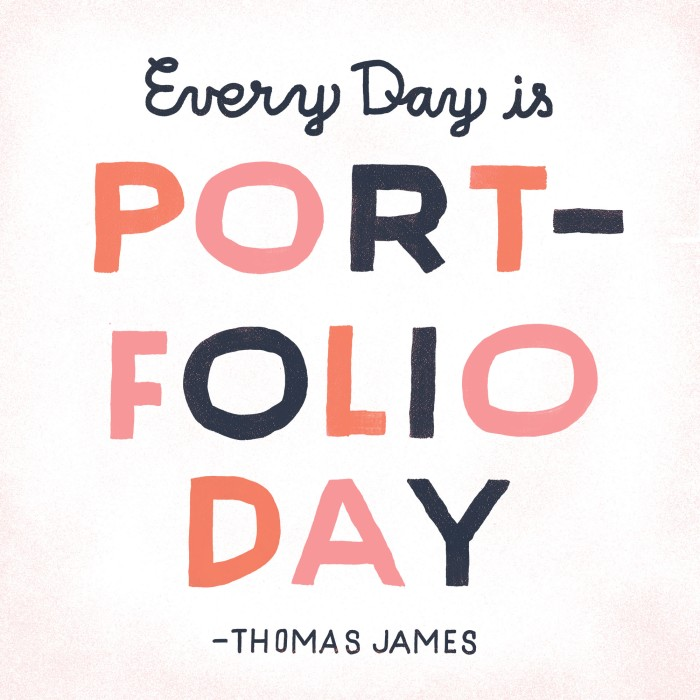 Every Day is Portfolio Day. Quote by Thomas James. Illustration by Tom Froese.